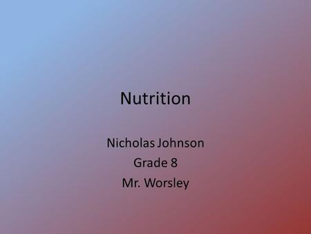 Nutrition Nicholas Johnson Grade 8 Mr. Worsley. carbohydrates -main energy source -types: Complex-(sugars)-quick energy Simple-(starches)-slow energy.