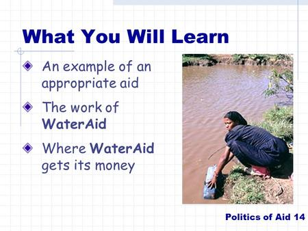What You Will Learn An example of an appropriate aid The work of WaterAid Where WaterAid gets its money Politics of Aid 14.