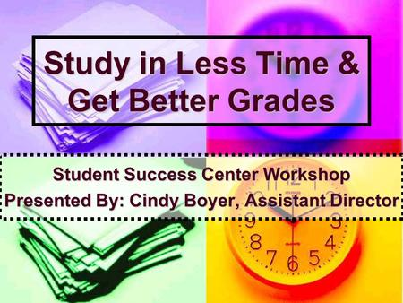 Study in Less Time & Get Better Grades Student Success Center Workshop Presented By: Cindy Boyer, Assistant Director.