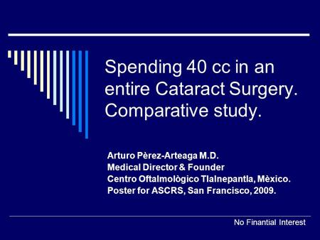 Spending 40 cc in an entire Cataract Surgery. Comparative study. Arturo Pèrez-Arteaga M.D. Medical Director & Founder Centro Oftalmològico Tlalnepantla,