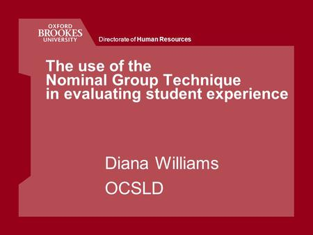 Directorate of Human Resources The use of the Nominal Group Technique in evaluating student experience Diana Williams OCSLD.