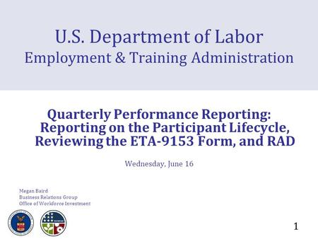1 U.S. Department of Labor Employment & Training Administration Quarterly Performance Reporting: Reporting on the Participant Lifecycle, Reviewing the.