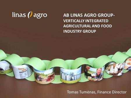 AB LINAS AGRO GROUP- VERTICALLY INTEGRATED AGRICULTURAL AND FOOD INDUSTRY GROUP Tomas Tumėnas, Finance Director.