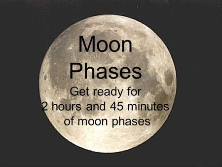 Moon Phases Get ready for 2 hours and 45 minutes of moon phases.
