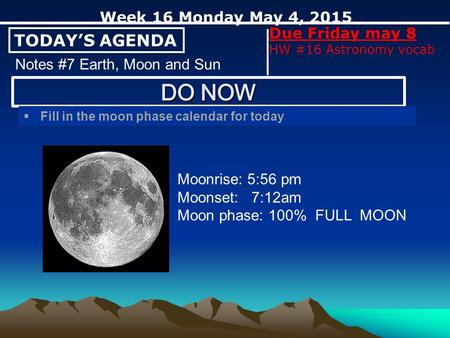 TODAY'S AGENDA Week 16 Monday May 4, 2015 Due Friday may 8 HW #16 Astronomy vocab Notes #7 Earth, Moon and Sun  Fill in the moon phase calendar for today.