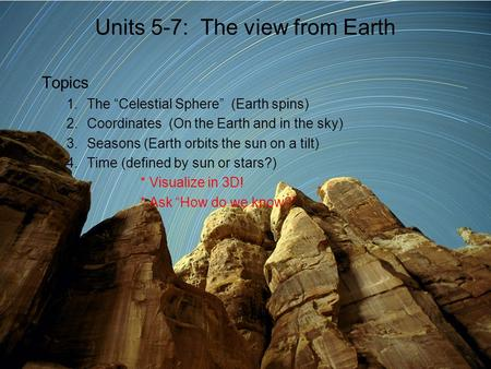 "Units 5-7: The view from Earth Topics 1.The ""Celestial Sphere"" (Earth spins) 2.Coordinates (On the Earth and in the sky) 3.Seasons (Earth orbits the sun."