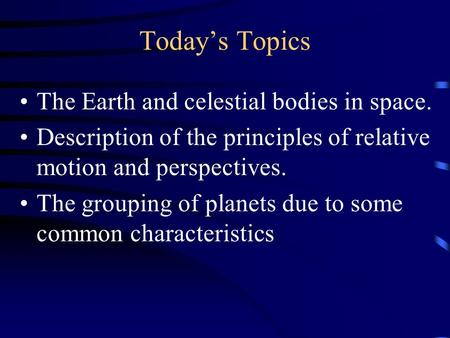 Today's Topics The Earth and celestial bodies in space. Description of the principles of relative motion and perspectives. The grouping of planets due.