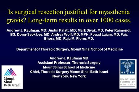 Is surgical resection justified for myasthenia gravis? Long-term results in over 1000 cases. Andrew J. Kaufman, MD; Justin Palatt, MD; Mark Sivak, MD,