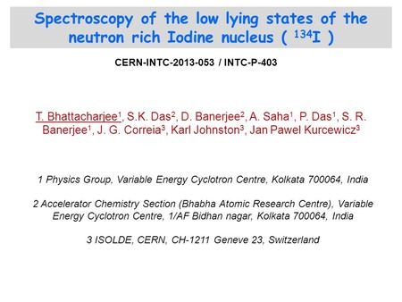 Spectroscopy of the low lying states of the neutron rich Iodine nucleus ( 134 I ) T. Bhattacharjee 1, S.K. Das 2, D. Banerjee 2, A. Saha 1, P. Das 1, S.