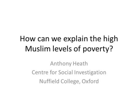 How can we explain the high Muslim levels of poverty? Anthony Heath Centre for Social Investigation Nuffield College, Oxford.