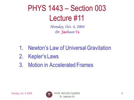 Monday, Oct. 4, 2004PHYS 1443-003, Fall 2004 Dr. Jaehoon Yu 1 1.Newton's Law of Universal Gravitation 2.Kepler's Laws 3.Motion in Accelerated Frames PHYS.