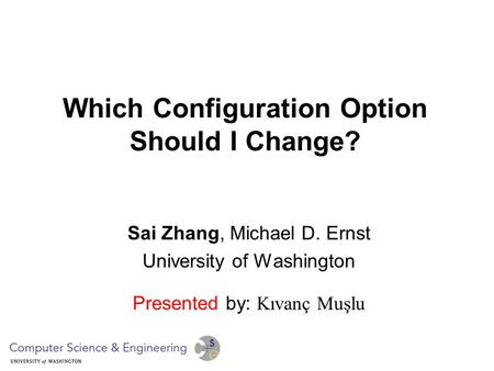 Which Configuration Option Should I Change? Sai Zhang, Michael D. Ernst University of Washington Presented by: Kıvanç Muşlu.
