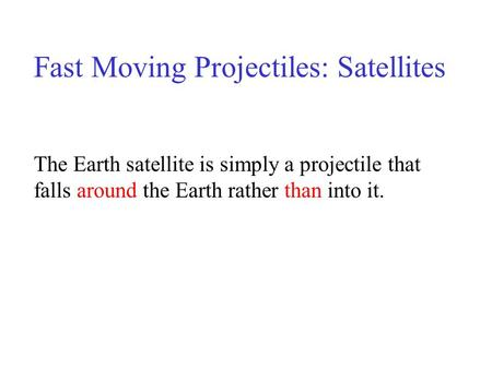 Fast Moving Projectiles: Satellites The Earth satellite is simply a projectile that falls around the Earth rather than into it.