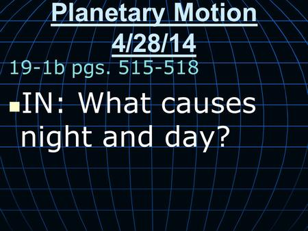 Planetary Motion 4/28/14 19-1b pgs. 515-518 IN: What causes night and day?