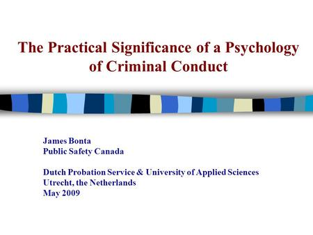 The Practical Significance of a Psychology of Criminal Conduct James Bonta Public Safety Canada Dutch Probation Service & University of Applied Sciences.