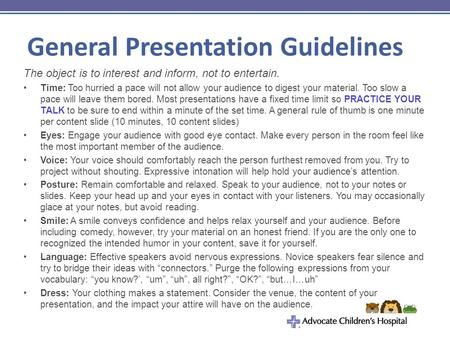 General Presentation Guidelines The object is to interest and inform, not to entertain. Time: Too hurried a pace will not allow your audience to digest.