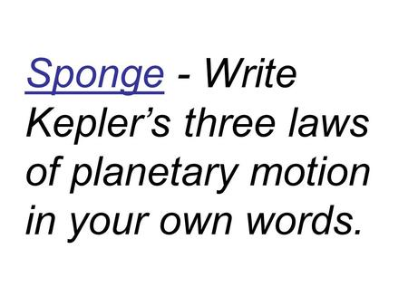 Sponge - Write Kepler's three laws of planetary motion in your own words.