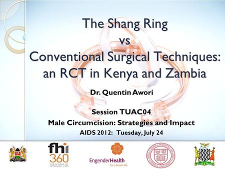 The Shang Ring vs Conventional Surgical Techniques: an RCT in Kenya and Zambia Session TUAC04 Male Circumcision: Strategies and Impact AIDS 2012: Tuesday,