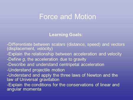 Force and Motion Learning Goals: -Differentiate between scalars (distance, speed) and vectors (displacement, velocity) -Explain the relationship between.