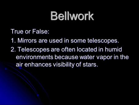 Bellwork True or False: 1. Mirrors are used in some telescopes. 2. Telescopes are often located in humid environments because water vapor in the air enhances.