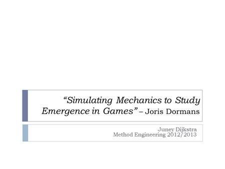"""Simulating Mechanics to Study Emergence in Games"" – Joris Dormans Juney Dijkstra Method Engineering 2012/2013."