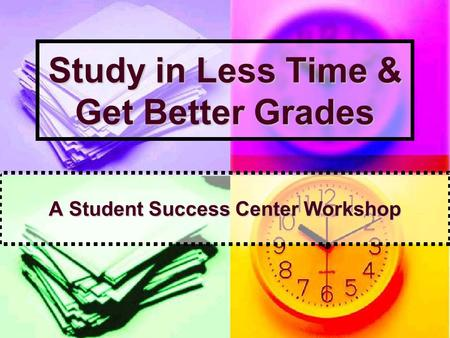 Study in Less Time & Get Better Grades A Student Success Center Workshop.