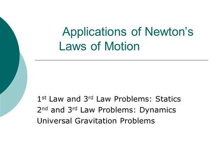 Applications of Newton's Laws of Motion 1 st Law and 3 rd Law Problems: Statics 2 nd and 3 rd Law Problems: Dynamics Universal Gravitation Problems.