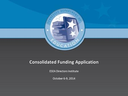 Consolidated Funding ApplicationConsolidated Funding Application ESEA Directors InstituteESEA Directors Institute October 6-9, 2014October 6-9, 2014.