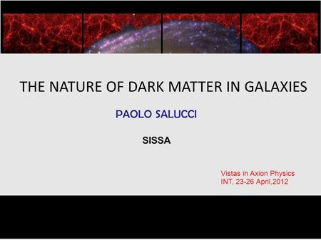 Dec. 1-8, 2010 THE NATURE OF DARK MATTER IN GALAXIES PAOLO SALUCCI SISSA Vistas in Axion Physics INT, 23-26 April,2012.