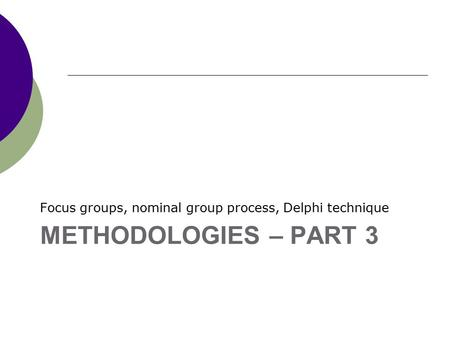 METHODOLOGIES – PART 3 Focus groups, nominal group process, Delphi technique.