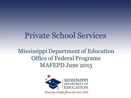 Private School Services Mississippi Department of Education Office of Federal Programs MAFEPD June 2015.