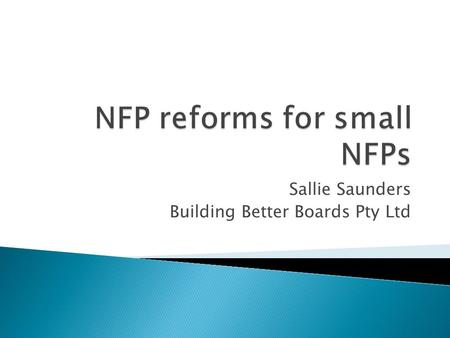 Sallie Saunders Building Better Boards Pty Ltd.  6 reviews into the NFP sector over the last 16 years  The consistent theme – regulation of the NFP.