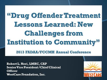 """Drug Offender Treatment Lessons Learned: New Challenges from Institution to Community"" 2013 FADAA/FCCMH Annual Conference Robert L. Neri, LMHC, CAP Senior."