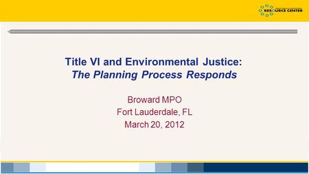 Title VI and Environmental Justice: The Planning Process Responds Broward MPO Fort Lauderdale, FL March 20, 2012.