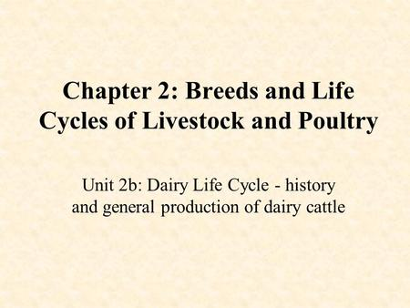 Chapter 2: Breeds and Life Cycles of Livestock and Poultry Unit 2b: Dairy Life Cycle - history and general production of dairy cattle.