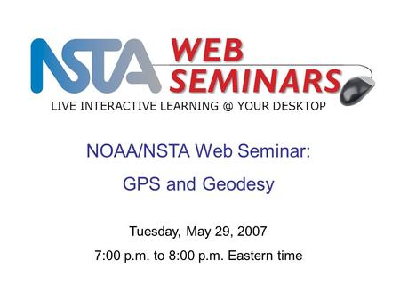 NOAA/NSTA Web Seminar: GPS and Geodesy LIVE INTERACTIVE YOUR DESKTOP Tuesday, May 29, 2007 7:00 p.m. to 8:00 p.m. Eastern time.