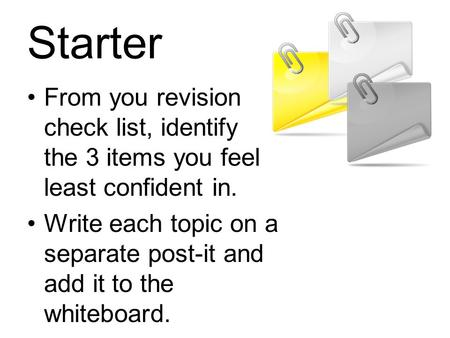 Starter From you revision check list, identify the 3 items you feel least confident in. Write each topic on a separate post-it and add it to the whiteboard.