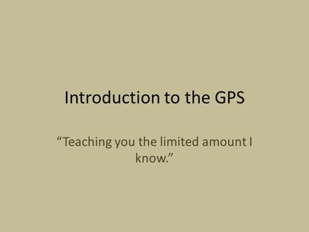 "Introduction to the GPS ""Teaching you the limited amount I know."""