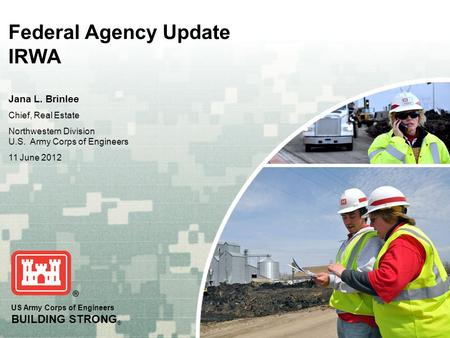 US Army Corps of Engineers BUILDING STRONG ® Federal Agency Update IRWA Jana L. Brinlee Chief, Real Estate Northwestern Division U.S. Army Corps of Engineers.