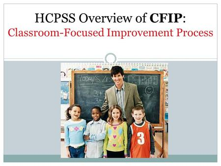 HCPSS Overview of CFIP: Classroom-Focused Improvement Process