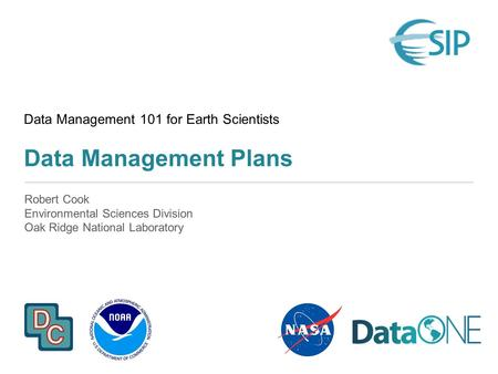 Data Management 101 for Earth Scientists Data Management Plans Robert Cook Environmental Sciences Division Oak Ridge National Laboratory.