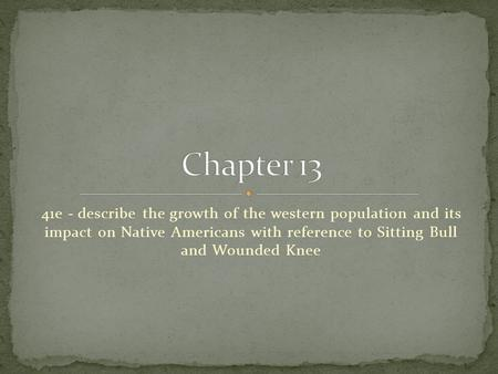 Chapter 13 41e - describe the growth of the western population and its impact on Native Americans with reference to Sitting Bull and Wounded Knee.
