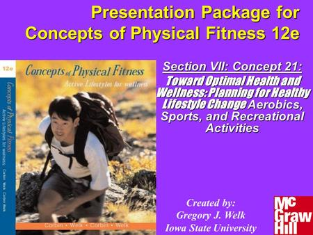 Presentation Package for Concepts of Physical Fitness 12e Section VII: Concept 21: Toward Optimal Health and Wellness: Planning for Healthy Lifestyle Change.
