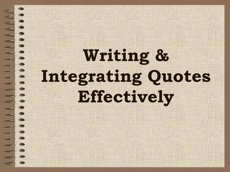 Writing & Integrating Quotes Effectively. To avoid confusing your readers, punctuate quotations correctly, and work them smoothly into your writing. Punctuation.