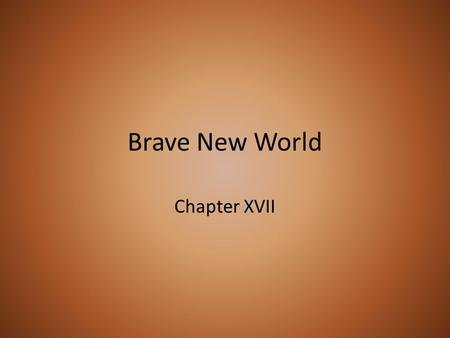 Brave New World Chapter XVII. Synopsis After Helmholtz leaves to find Bernard, John and Mustapha Mond continue debating. In comparison to chapter 16,