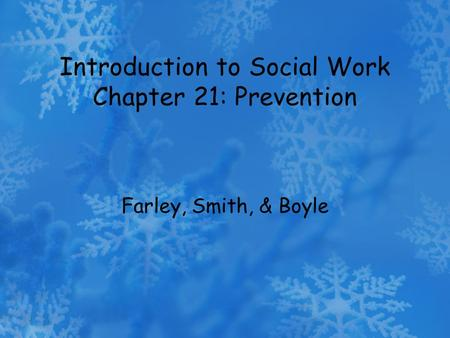 Introduction to Social Work Chapter 21: Prevention Farley, Smith, & Boyle.