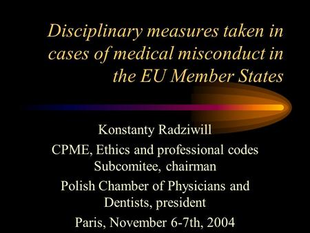 Disciplinary measures taken in cases of medical misconduct in the EU Member States Konstanty Radziwill CPME, Ethics and professional codes Subcomitee,