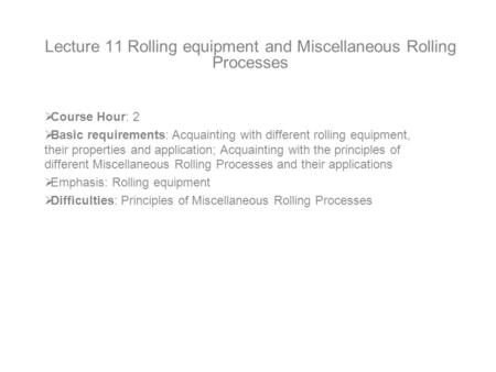 Lecture 11 Rolling equipment and Miscellaneous Rolling Processes  Course Hour: 2  Basic requirements: Acquainting with different rolling equipment, their.
