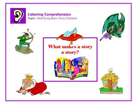 Listening Comprehension Topic: Identifying Basic Story Elements What makes a story a story?