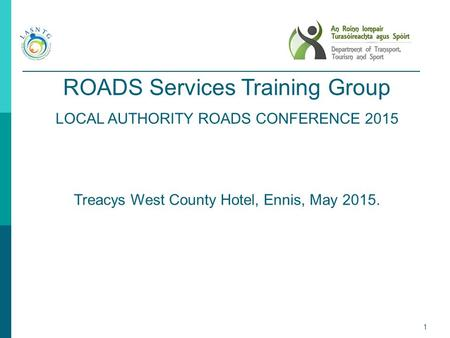 1 ROADS Services Training Group LOCAL AUTHORITY ROADS CONFERENCE 2015 Treacys West County Hotel, Ennis, May 2015.